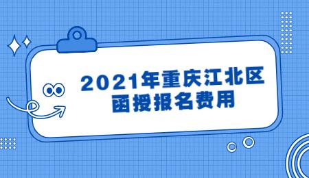 2021年重庆江北区函授报名费用