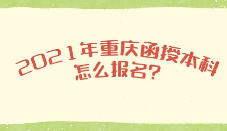 2021年重庆函授本科怎么报名?