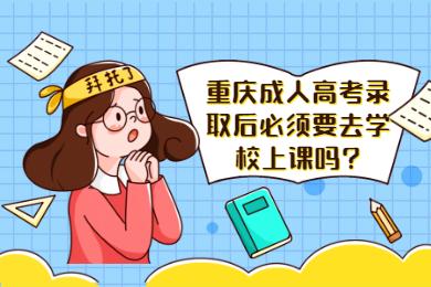 重庆成人高考录取后必须要去学校上课吗