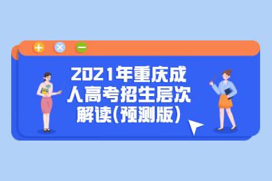 2021年重庆成人高考招生层次解读(预测版)